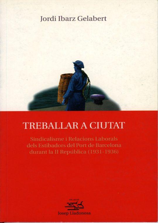 Treballar a ciutat. Sindicalisme i relacions laborals dels estibadors del Port de Barcelona durant la II República (1931-1936).
