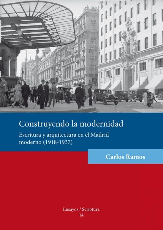 Construyendo la modernidad. Escritura y arquitectura en el Madrid moderno (1918-1937).