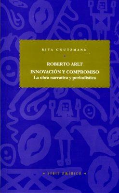Roberto Arlt: innovación y compromiso. La obra narrativa y periodística.