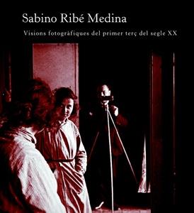 Sabino Ribé Medina. Visions fotogràfiques del primer terç del segle XX.