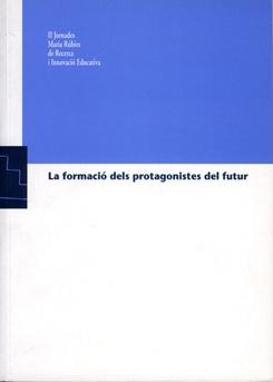 La formació dels protagonistes del futur. II Jornades Maria Rúbies de Recerca i innovació Educativa.