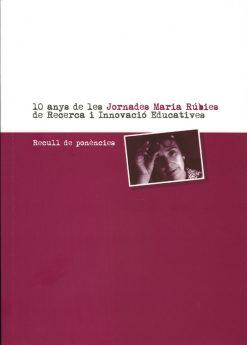 10 anys de les Jornades Maria Rúbies de Recerca i Innovació Educatives. Recull de Ponències.