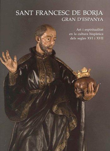 Sant Francesc de Borja Gran d'Espanya. Art i espiritualitat en la cultura hispànica dels segles XVI i XVII.