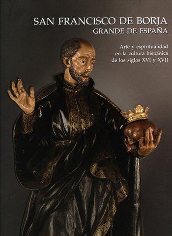 San Francisco de Borja Grande de España. Arte y espiritualidad en la cultura hispánica de los siglos XVI y XVII.
